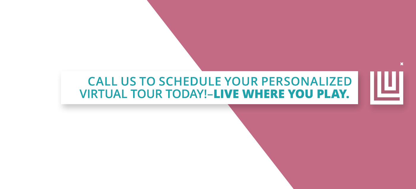 Call us to schedule your personalized virtual tour today – live where you play
