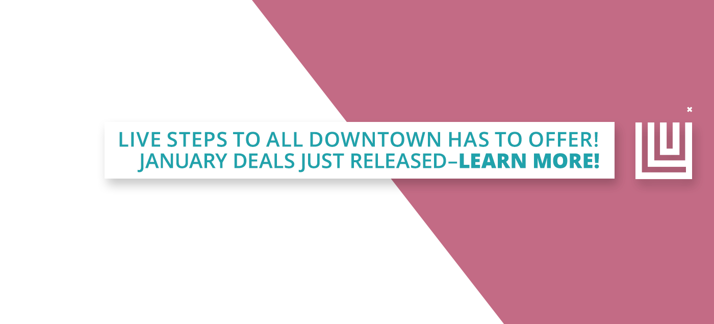 Live Steps to all Downtown has to offer! January DEALS just released! Learn more.